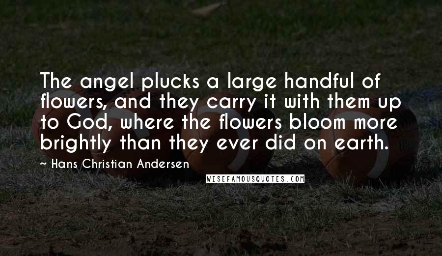 Hans Christian Andersen quotes: The angel plucks a large handful of flowers, and they carry it with them up to God, where the flowers bloom more brightly than they ever did on earth.