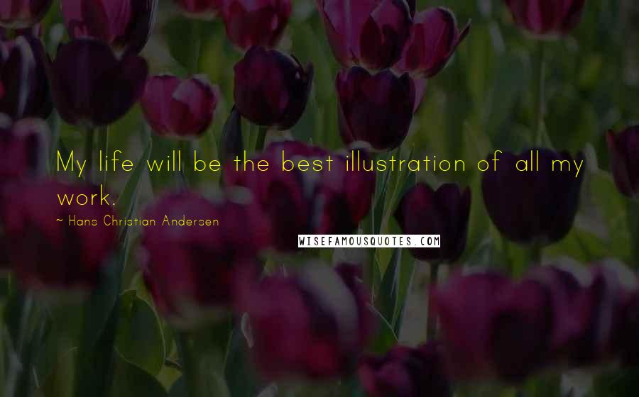 Hans Christian Andersen quotes: My life will be the best illustration of all my work.