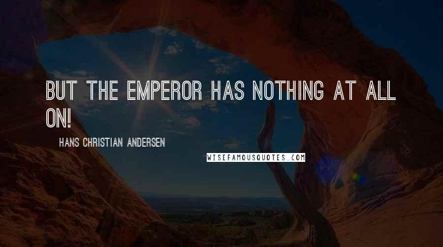 Hans Christian Andersen quotes: But the Emperor has nothing at all on!