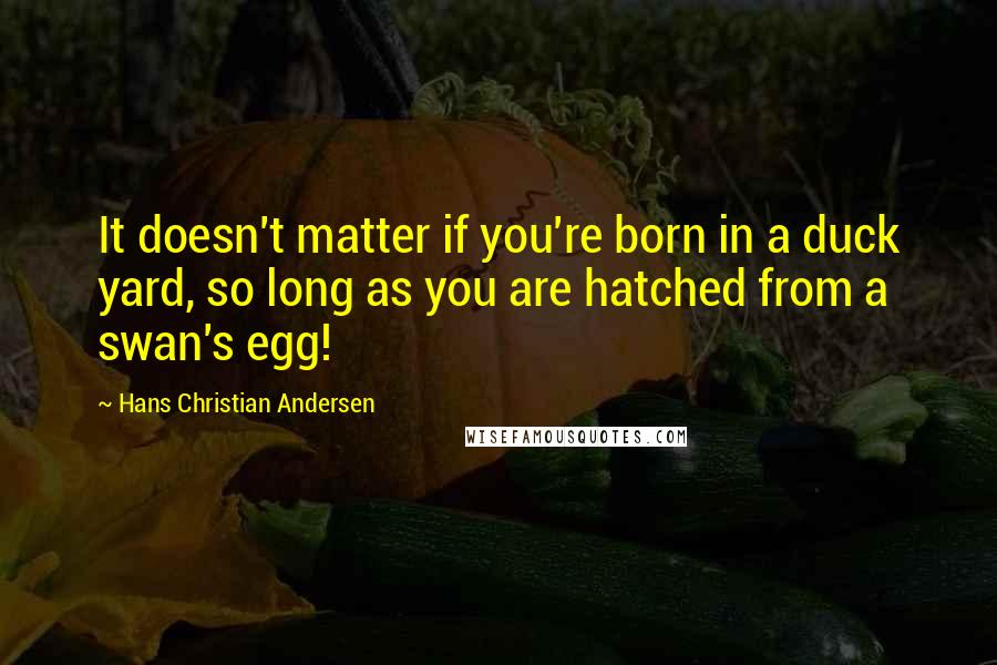 Hans Christian Andersen quotes: It doesn't matter if you're born in a duck yard, so long as you are hatched from a swan's egg!