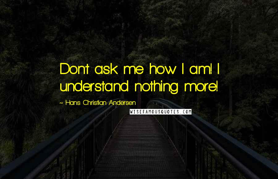 Hans Christian Andersen quotes: Don't ask me how I am! I understand nothing more!
