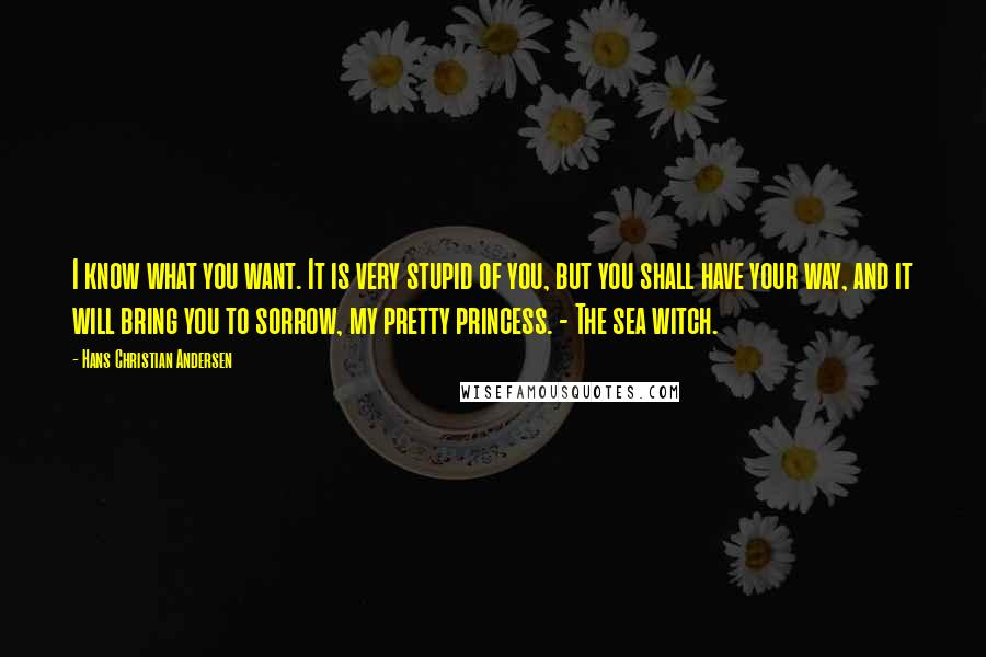 Hans Christian Andersen quotes: I know what you want. It is very stupid of you, but you shall have your way, and it will bring you to sorrow, my pretty princess. - The sea