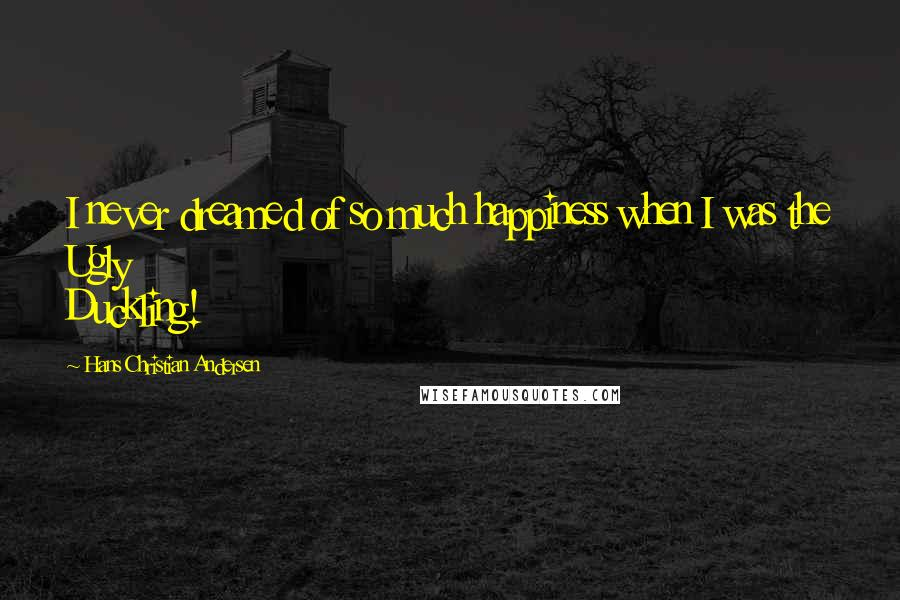 Hans Christian Andersen quotes: I never dreamed of so much happiness when I was the Ugly Duckling!
