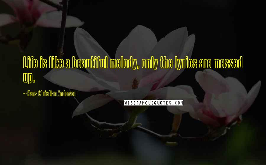 Hans Christian Andersen quotes: Life is like a beautiful melody, only the lyrics are messed up.