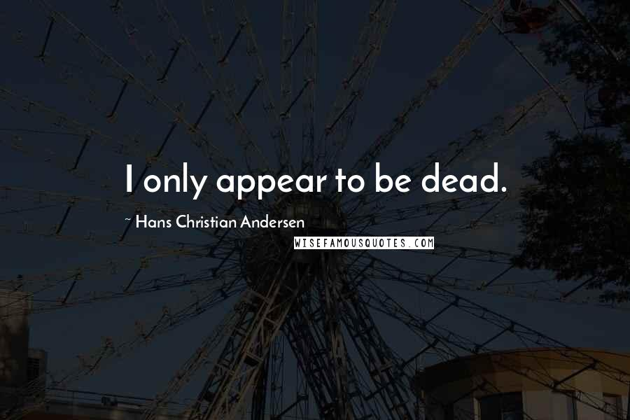 Hans Christian Andersen quotes: I only appear to be dead.