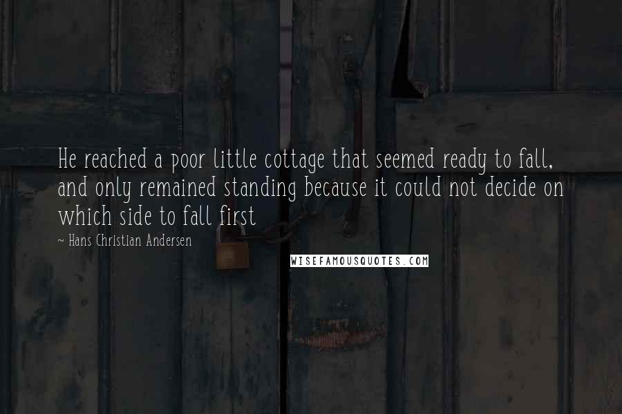 Hans Christian Andersen quotes: He reached a poor little cottage that seemed ready to fall, and only remained standing because it could not decide on which side to fall first