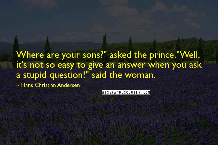 """Hans Christian Andersen quotes: Where are your sons?"""" asked the prince.""""Well, it's not so easy to give an answer when you ask a stupid question!"""" said the woman."""