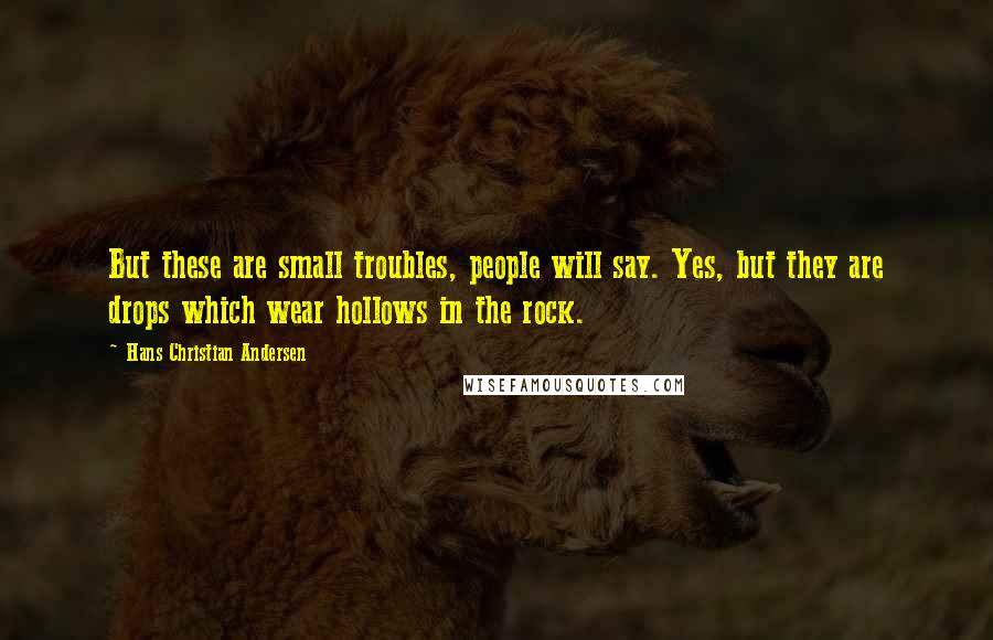 Hans Christian Andersen quotes: But these are small troubles, people will say. Yes, but they are drops which wear hollows in the rock.