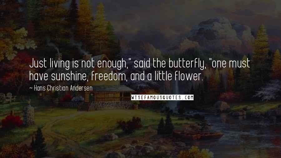 """Hans Christian Andersen quotes: Just living is not enough,"""" said the butterfly, """"one must have sunshine, freedom, and a little flower."""