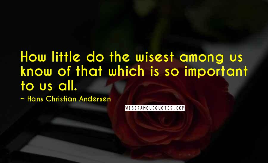 Hans Christian Andersen quotes: How little do the wisest among us know of that which is so important to us all.