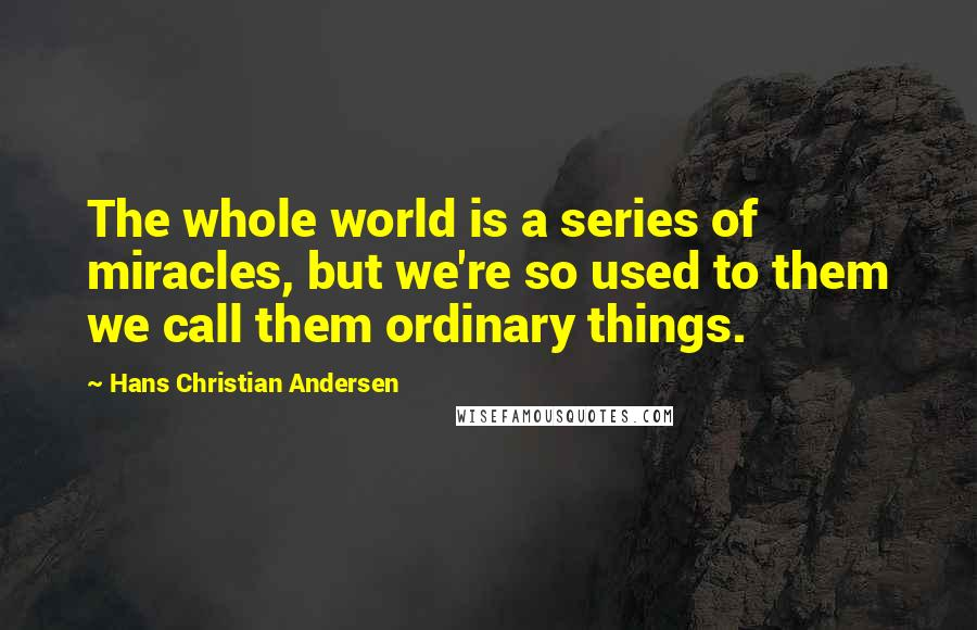 Hans Christian Andersen quotes: The whole world is a series of miracles, but we're so used to them we call them ordinary things.