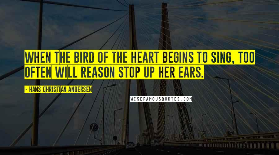 Hans Christian Andersen quotes: When the bird of the heart begins to sing, too often will reason stop up her ears.