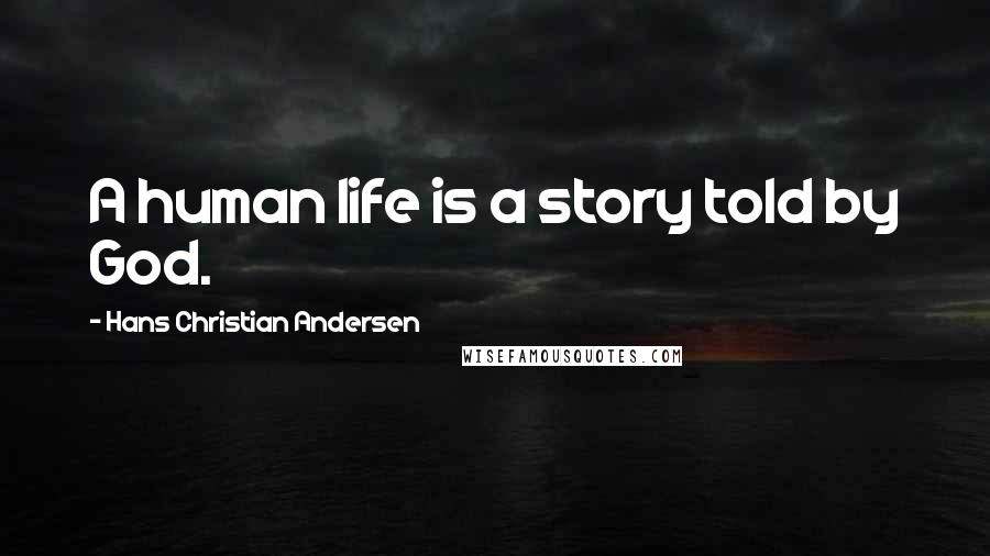 Hans Christian Andersen quotes: A human life is a story told by God.