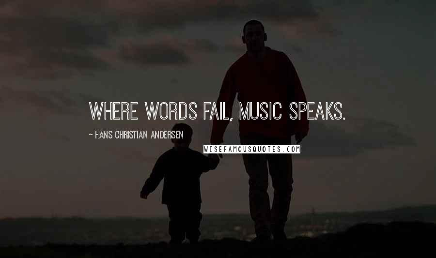 Hans Christian Andersen quotes: Where words fail, music speaks.