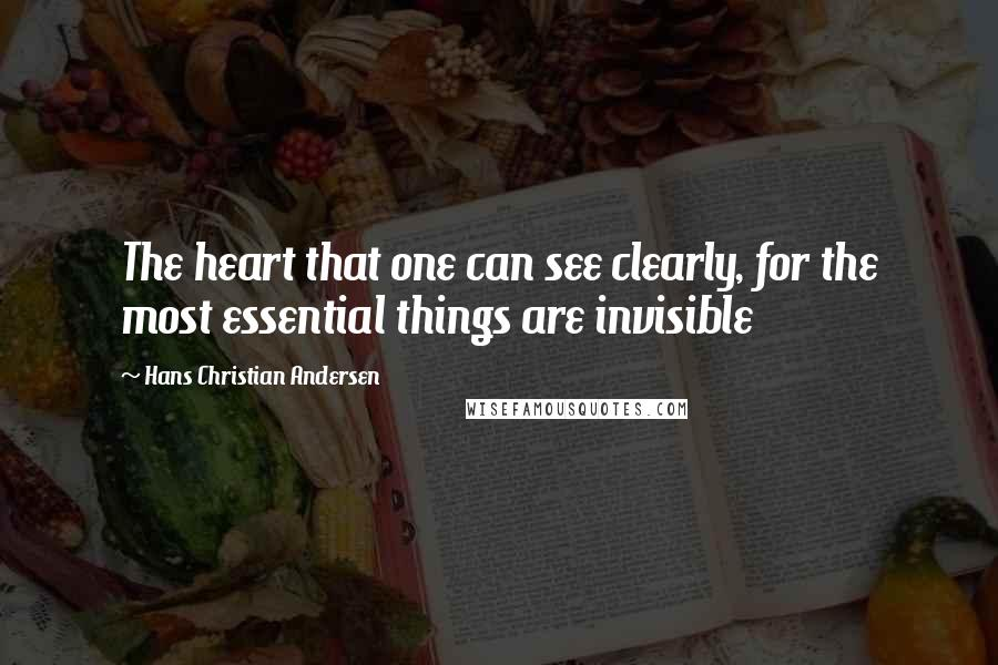 Hans Christian Andersen quotes: The heart that one can see clearly, for the most essential things are invisible