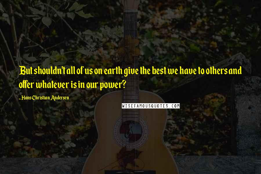 Hans Christian Andersen quotes: But shouldn't all of us on earth give the best we have to others and offer whatever is in our power?