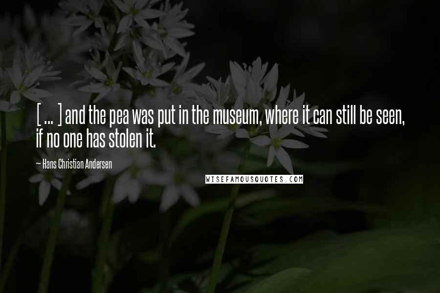 Hans Christian Andersen quotes: [ ... ] and the pea was put in the museum, where it can still be seen, if no one has stolen it.