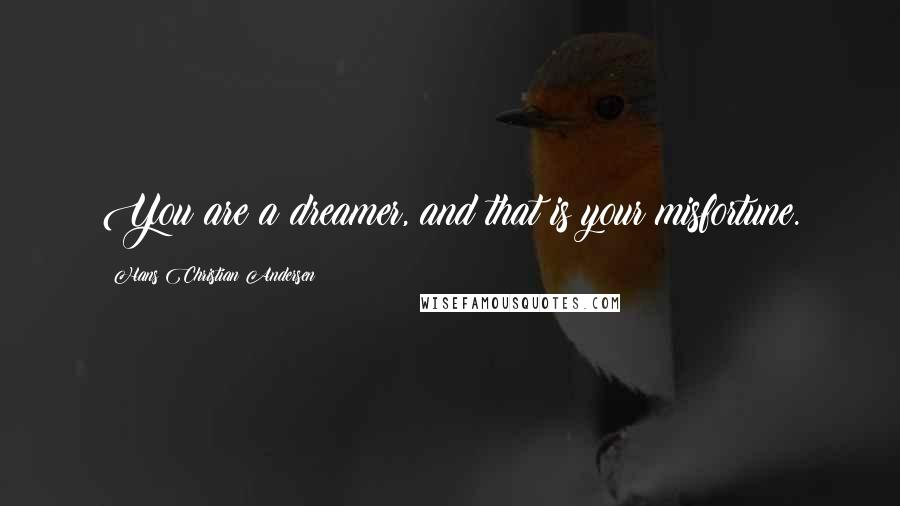 Hans Christian Andersen quotes: You are a dreamer, and that is your misfortune.