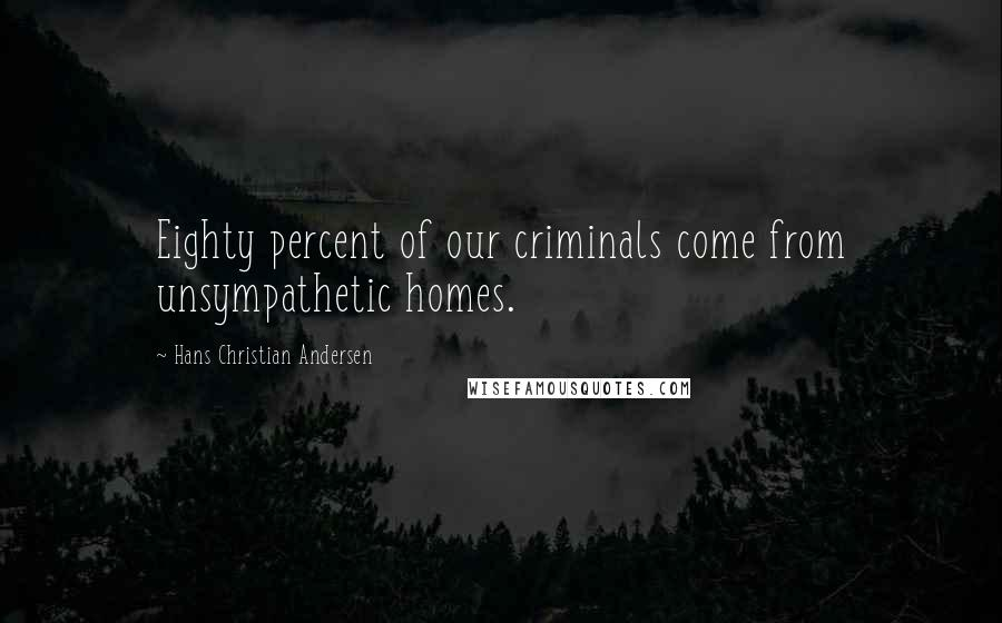 Hans Christian Andersen quotes: Eighty percent of our criminals come from unsympathetic homes.