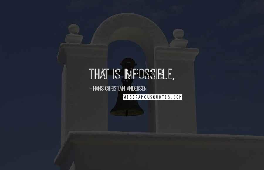 Hans Christian Andersen quotes: That is impossible,