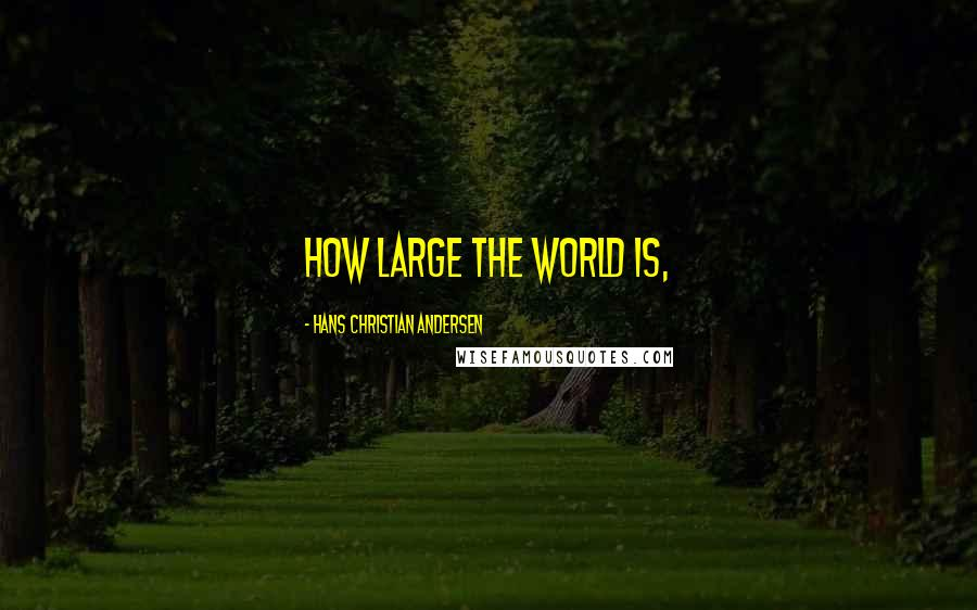 Hans Christian Andersen quotes: How large the world is,