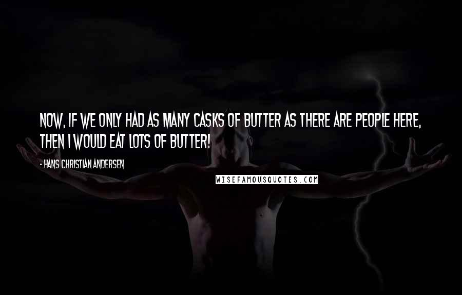 Hans Christian Andersen quotes: Now, if we only had as many casks of butter as there are people here, then I would eat lots of butter!