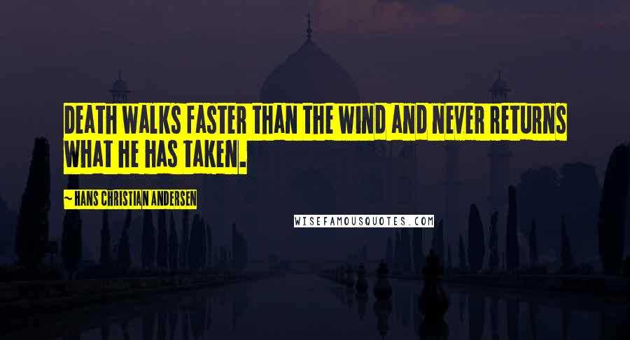 Hans Christian Andersen quotes: Death walks faster than the wind and never returns what he has taken.