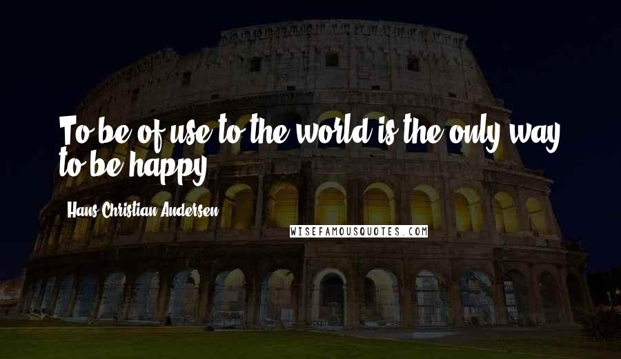 Hans Christian Andersen quotes: To be of use to the world is the only way to be happy.