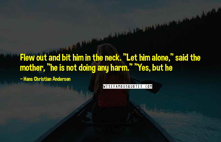 """Hans Christian Andersen quotes: Flew out and bit him in the neck. """"Let him alone,"""" said the mother, """"he is not doing any harm."""" """"Yes, but he"""