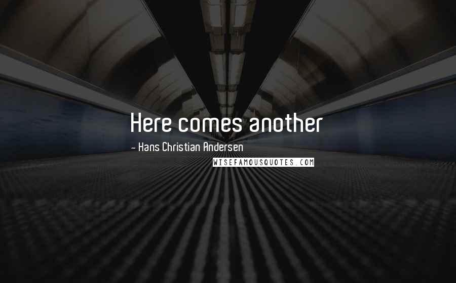 Hans Christian Andersen quotes: Here comes another