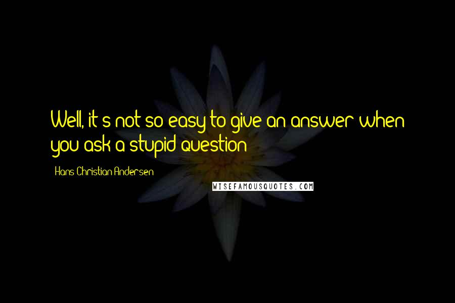 Hans Christian Andersen quotes: Well, it's not so easy to give an answer when you ask a stupid question!