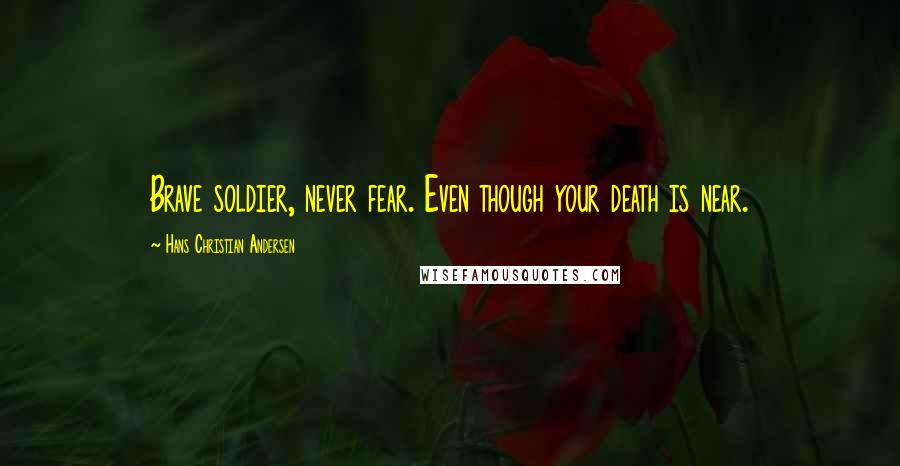 Hans Christian Andersen quotes: Brave soldier, never fear. Even though your death is near.