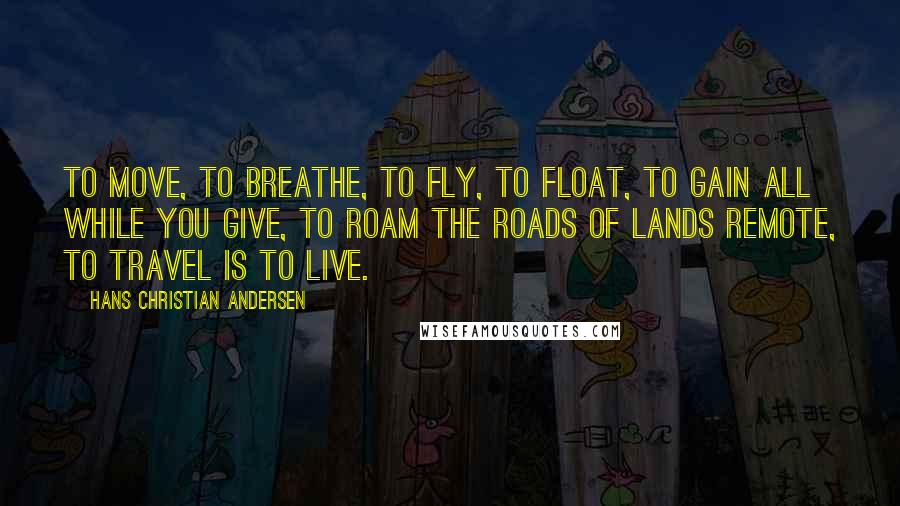 Hans Christian Andersen quotes: To move, to breathe, to fly, to float, To gain all while you give, To roam the roads of lands remote, To travel is to live.