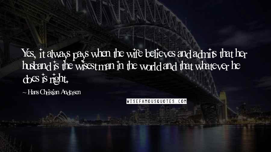 Hans Christian Andersen quotes: Yes, it always pays when the wife believes and admits that her husband is the wisest man in the world and that whatever he does is right.
