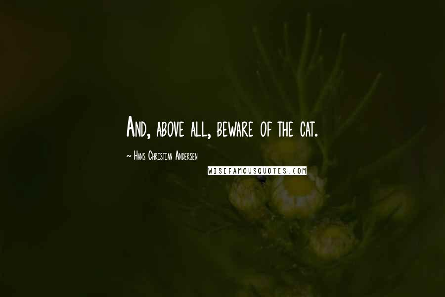 Hans Christian Andersen quotes: And, above all, beware of the cat.