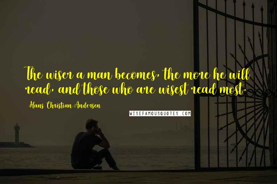 Hans Christian Andersen quotes: The wiser a man becomes, the more he will read, and those who are wisest read most.