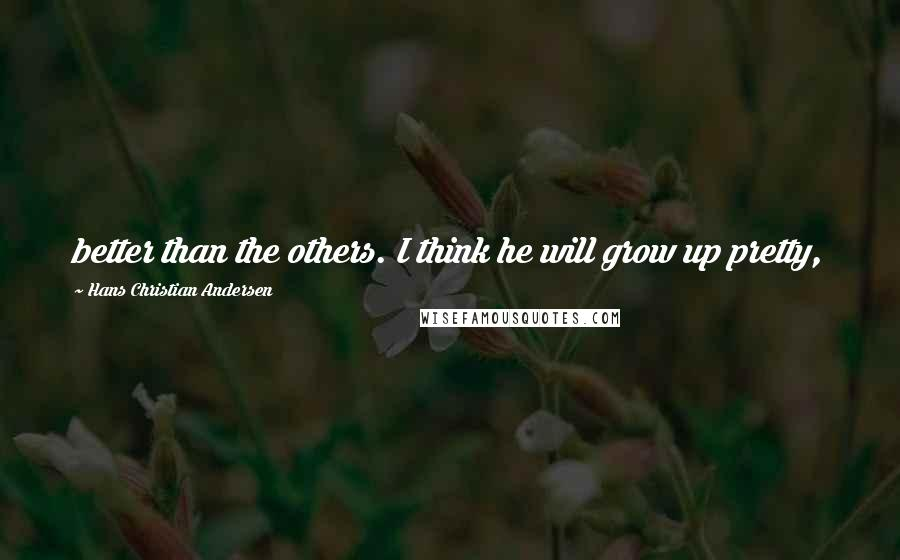 Hans Christian Andersen quotes: better than the others. I think he will grow up pretty,