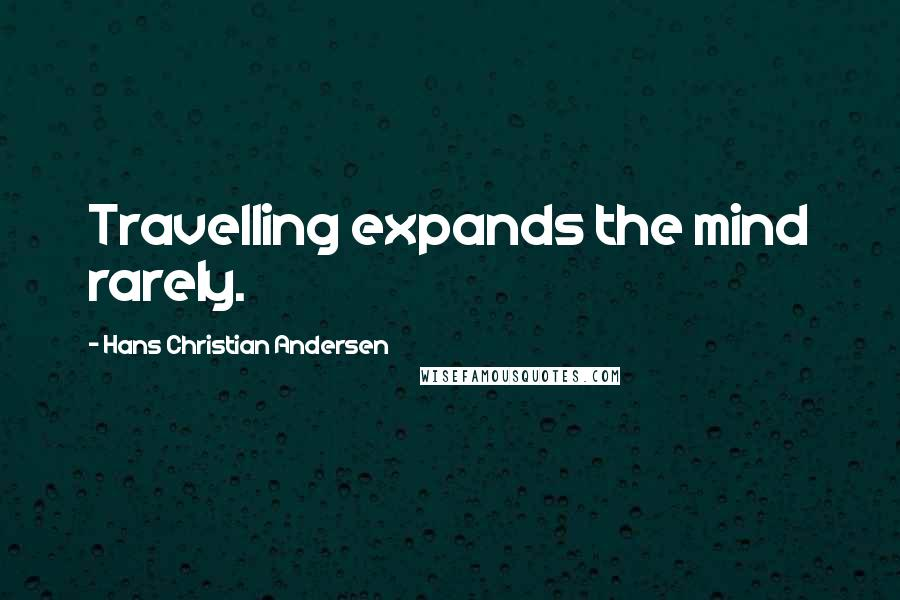 Hans Christian Andersen quotes: Travelling expands the mind rarely.