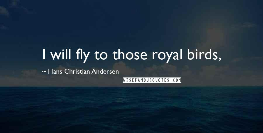Hans Christian Andersen quotes: I will fly to those royal birds,