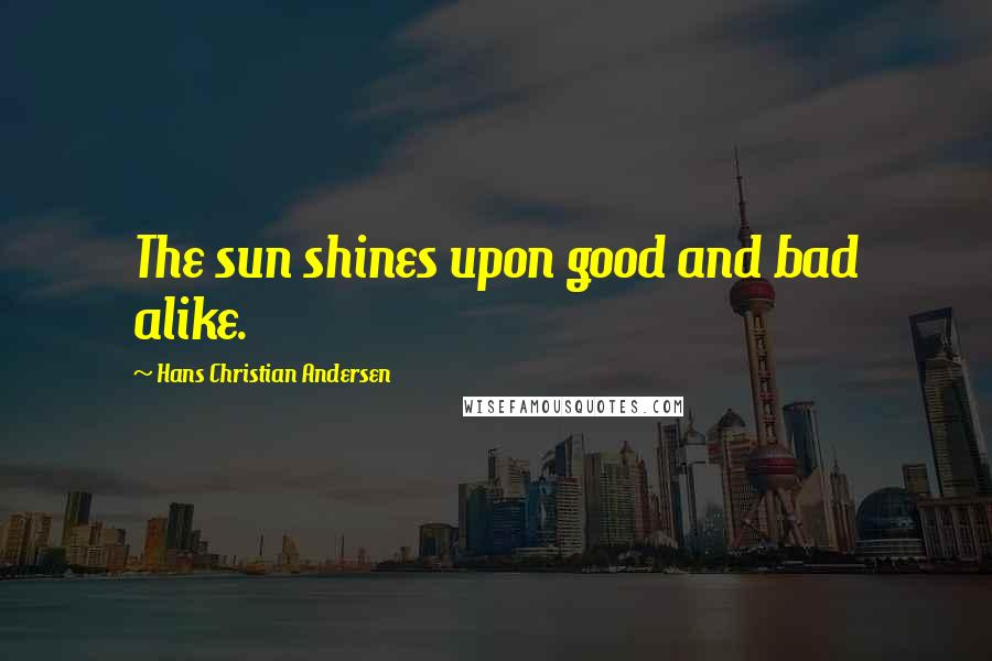 Hans Christian Andersen quotes: The sun shines upon good and bad alike.