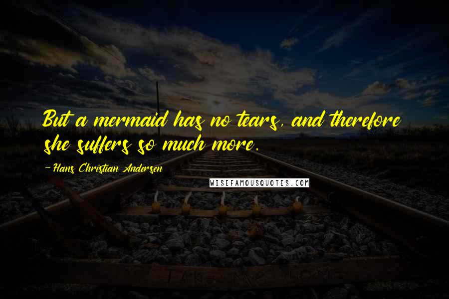 Hans Christian Andersen quotes: But a mermaid has no tears, and therefore she suffers so much more.