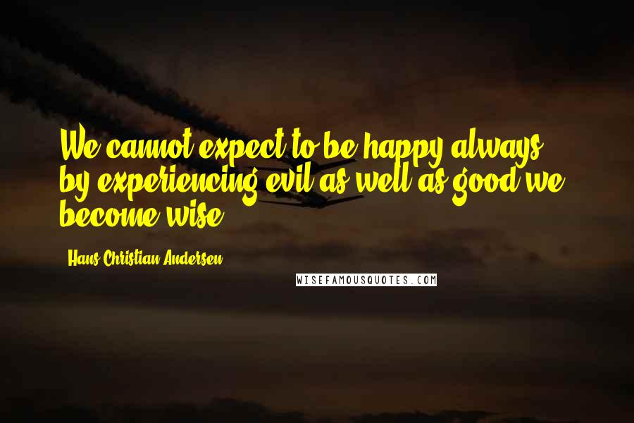 Hans Christian Andersen quotes: We cannot expect to be happy always ... by experiencing evil as well as good we become wise.