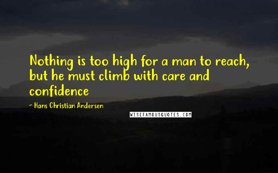 Hans Christian Andersen quotes: Nothing is too high for a man to reach, but he must climb with care and confidence