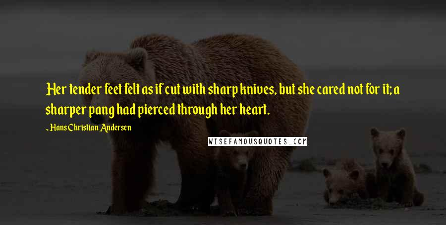 Hans Christian Andersen quotes: Her tender feet felt as if cut with sharp knives, but she cared not for it; a sharper pang had pierced through her heart.