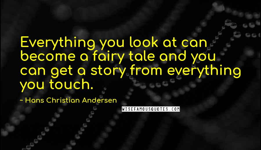 Hans Christian Andersen quotes: Everything you look at can become a fairy tale and you can get a story from everything you touch.