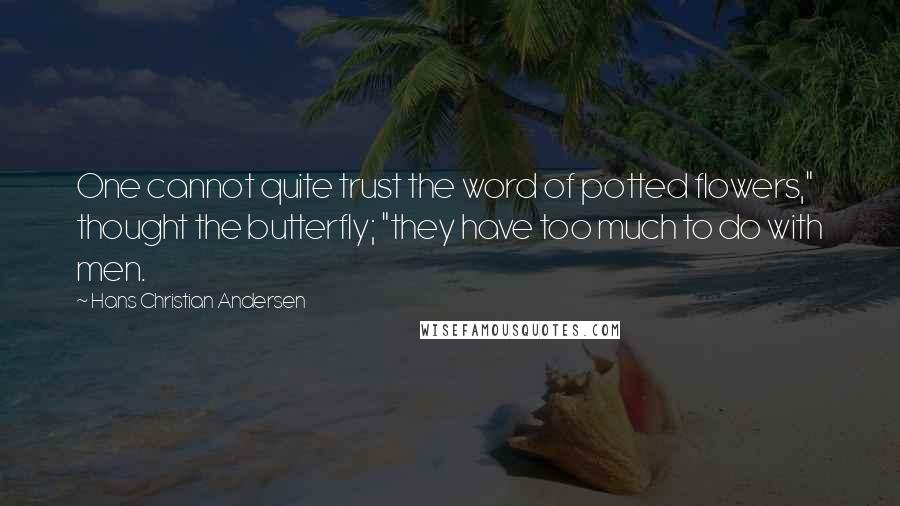 """Hans Christian Andersen quotes: One cannot quite trust the word of potted flowers,"""" thought the butterfly; """"they have too much to do with men."""