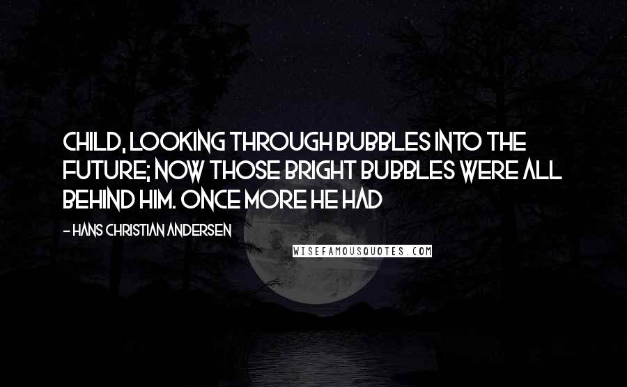 Hans Christian Andersen quotes: Child, looking through bubbles into the future; now those bright bubbles were all behind him. Once more he had