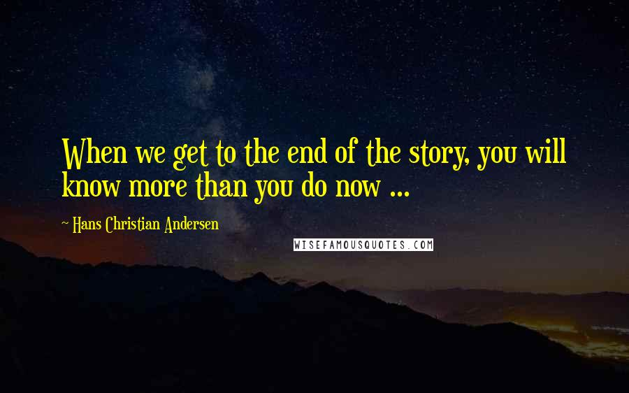 Hans Christian Andersen quotes: When we get to the end of the story, you will know more than you do now ...