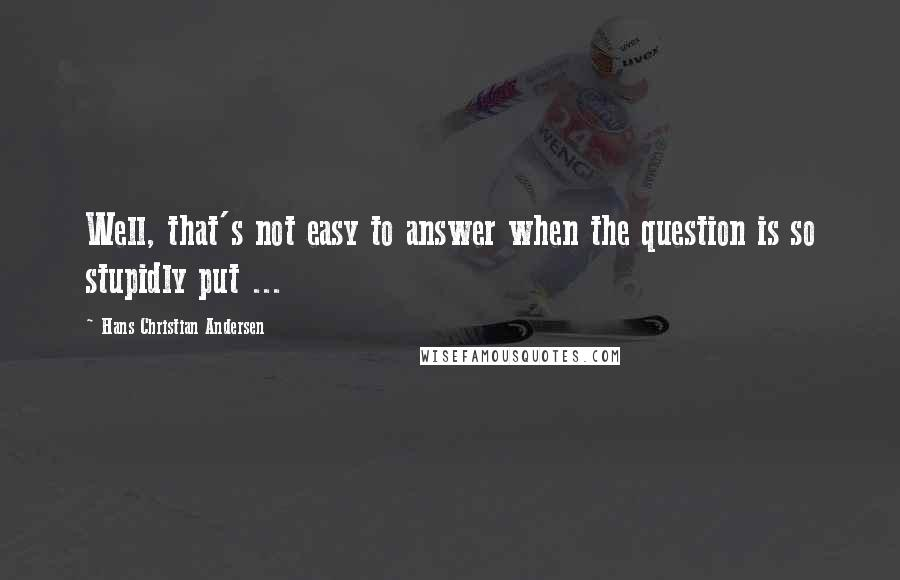 Hans Christian Andersen quotes: Well, that's not easy to answer when the question is so stupidly put ...