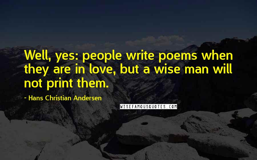 Hans Christian Andersen quotes: Well, yes: people write poems when they are in love, but a wise man will not print them.